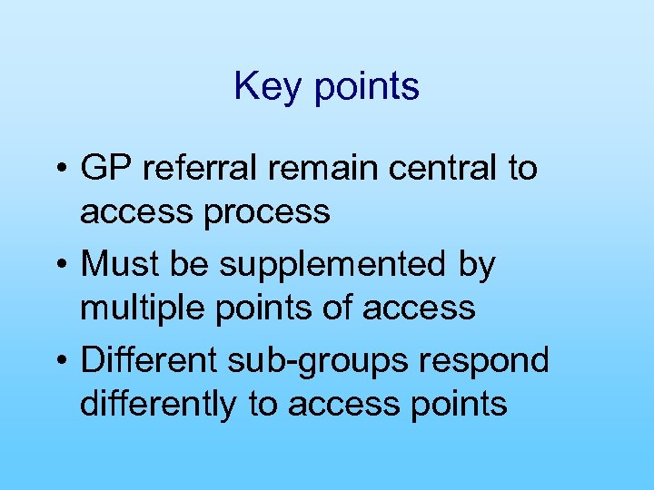 Key points • GP referral remain central to access process • Must be supplemented