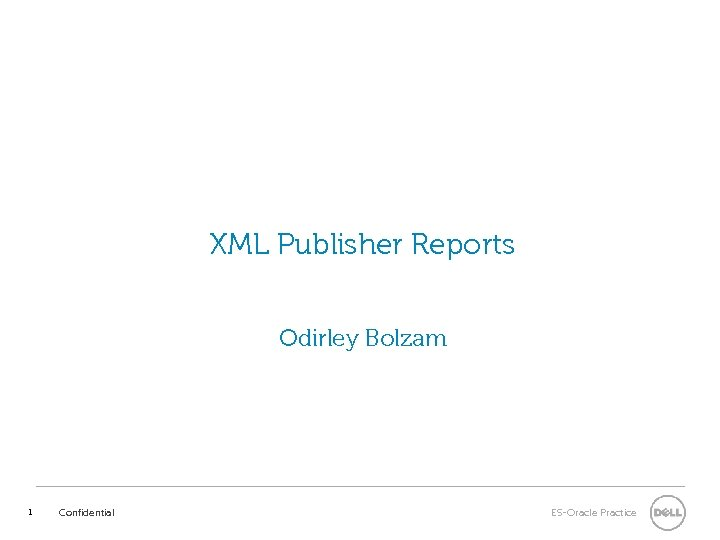 XML Publisher Reports Odirley Bolzam 1 Confidential ES-Oracle Practice