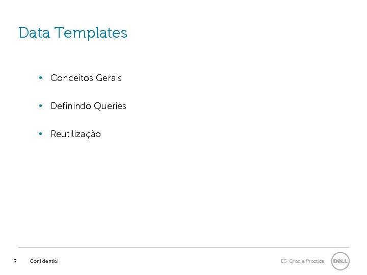 Data Templates • Conceitos Gerais • Definindo Queries • Reutilização 7 Confidential ES-Oracle Practice
