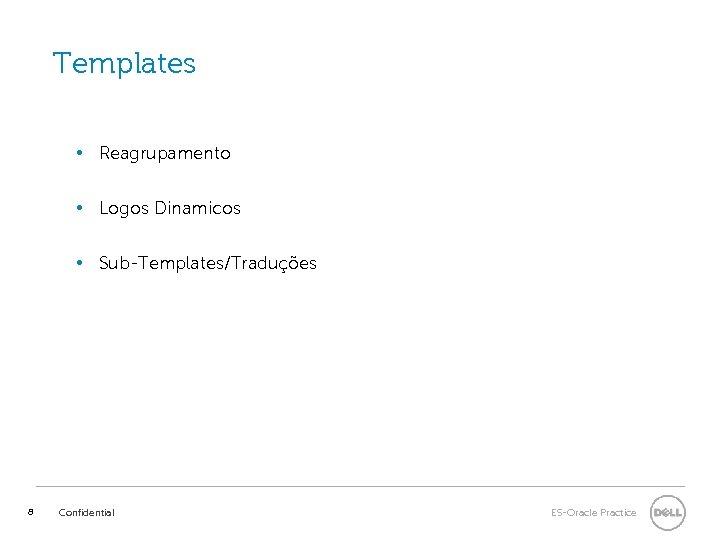 Templates • Reagrupamento • Logos Dinamicos • Sub-Templates/Traduções 8 Confidential ES-Oracle Practice