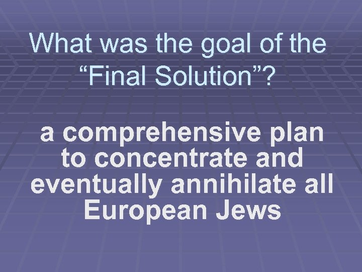 """What was the goal of the """"Final Solution""""? a comprehensive plan to concentrate and"""