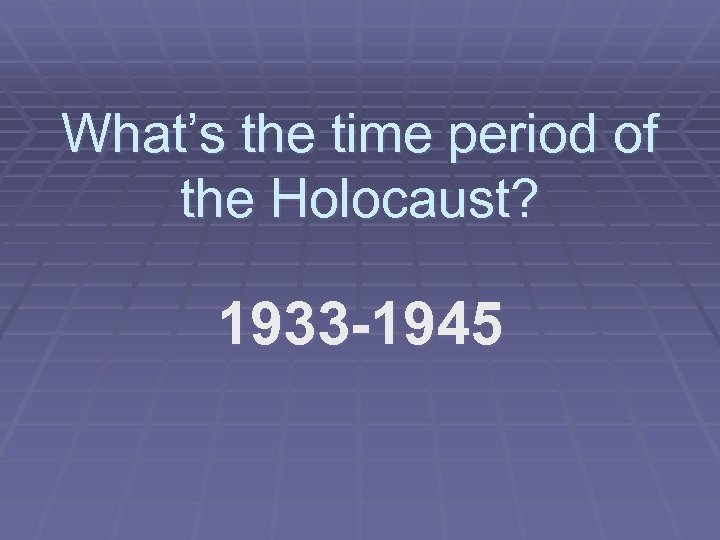 What's the time period of the Holocaust? 1933 -1945