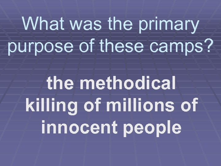 What was the primary purpose of these camps? the methodical killing of millions of