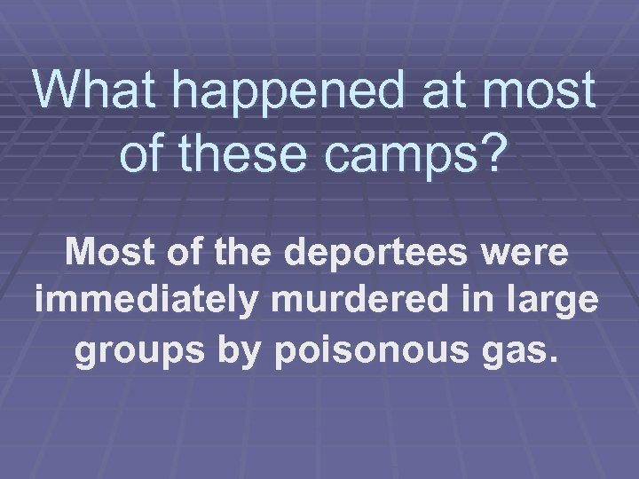 What happened at most of these camps? Most of the deportees were immediately murdered