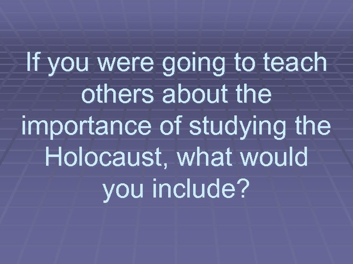 If you were going to teach others about the importance of studying the Holocaust,