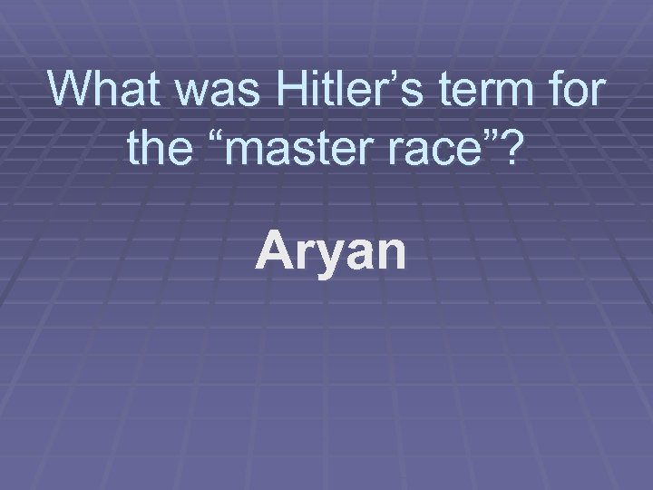 """What was Hitler's term for the """"master race""""? Aryan"""