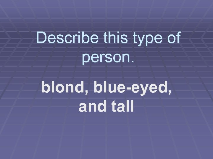 Describe this type of person. blond, blue-eyed, and tall