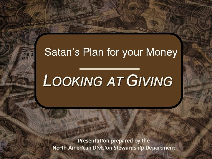 Satan's Plan for your Money LOOKING AT GIVING Presentation prepared by the North American