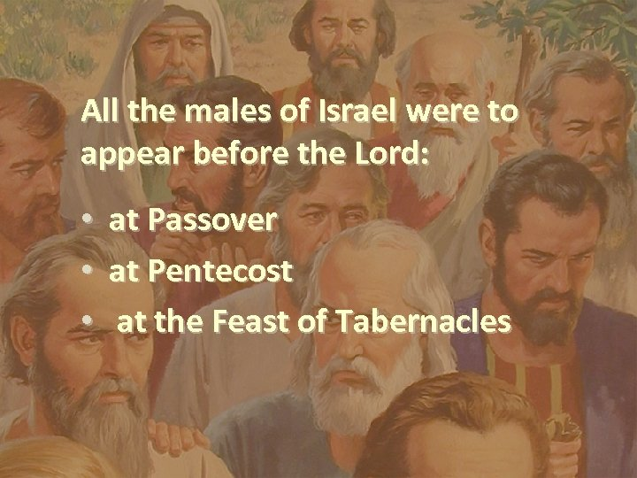 All the males of Israel were to appear before the Lord: • • •