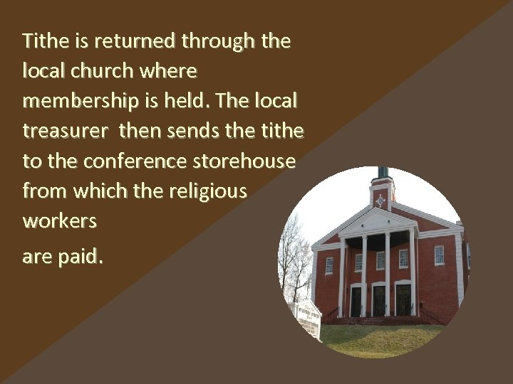 Tithe is returned through the local church where membership is held. The local treasurer