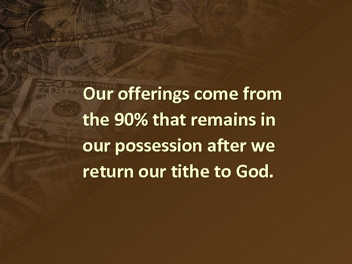 Our offerings come from the 90% that remains in our possession after we return