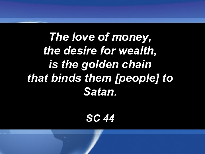 The love of money, the desire for wealth, is the golden chain that binds