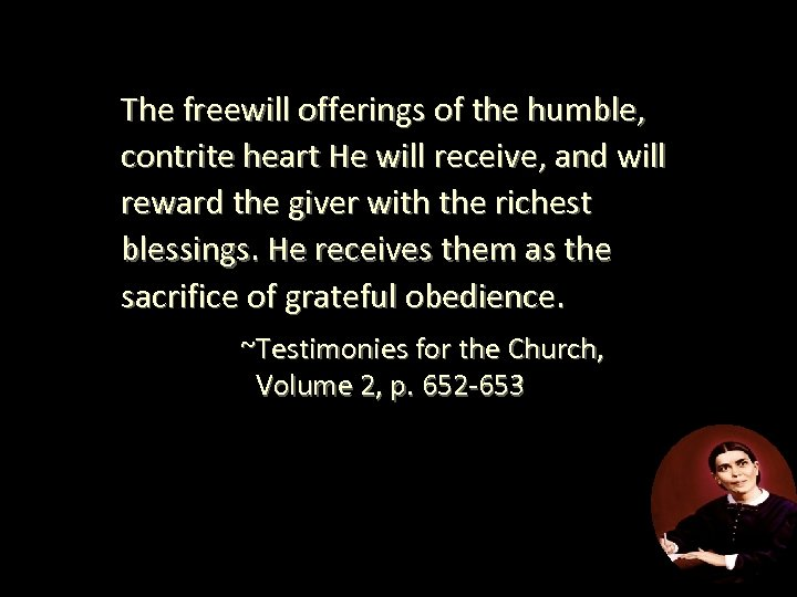 The freewill offerings of the humble, contrite heart He will receive, and will reward
