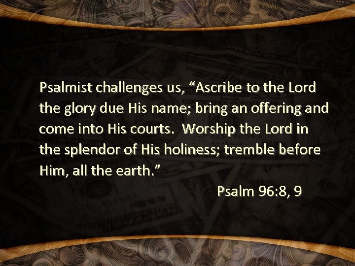 "Psalmist challenges us, ""Ascribe to the Lord the glory due His name; bring an"