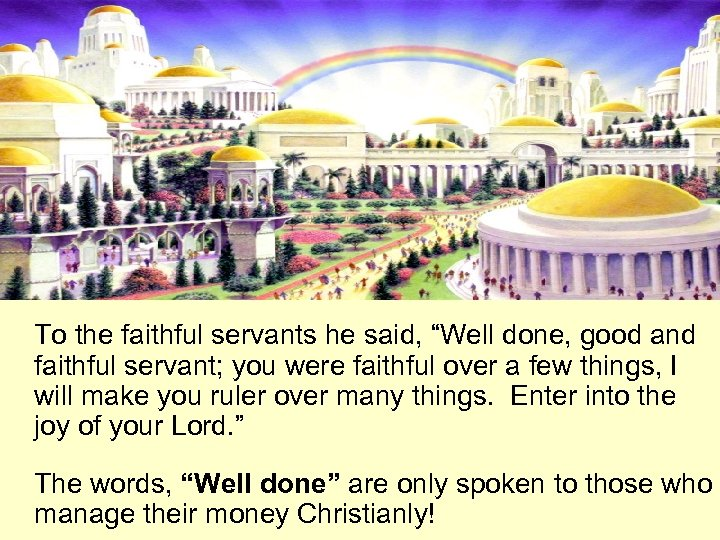 "To the faithful servants he said, ""Well done, good and faithful servant; you were"
