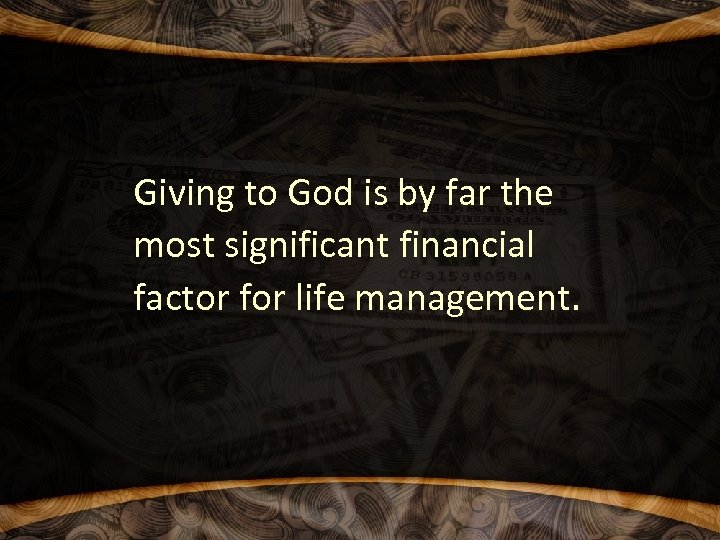 Giving to God is by far the most significant financial factor for life management.