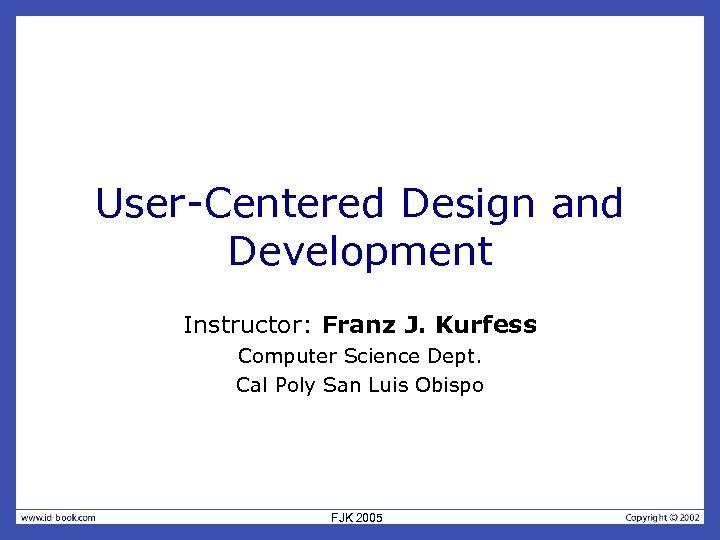 User-Centered Design and Development Instructor: Franz J. Kurfess Computer Science Dept. Cal Poly San