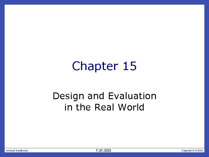 Chapter 15 Design and Evaluation in the Real World FJK 2005
