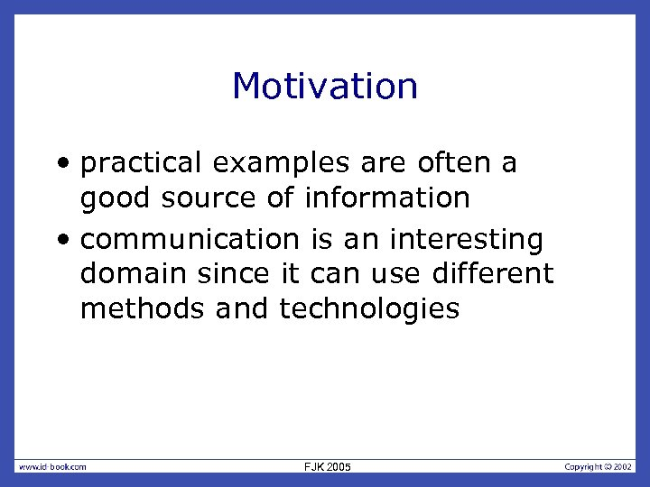 Motivation • practical examples are often a good source of information • communication is