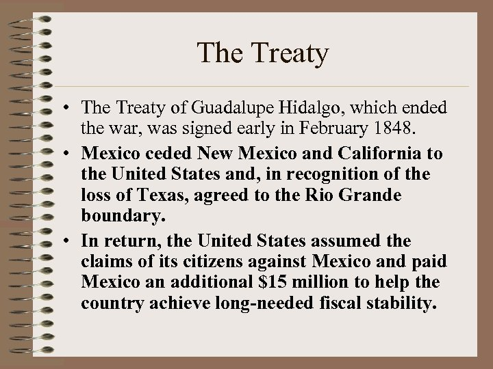 an account of the annexation of texas to the united states and treaty of guadalupe hidalgo In the treaty 525,000 square miles of land were ceded to the united states in exchange for 15 million dollars and the assumption of some of mexico 's debt the mexican cession consisted of much of modern day colorado , california , utah , nevada , wyoming , arizona and new mexico.
