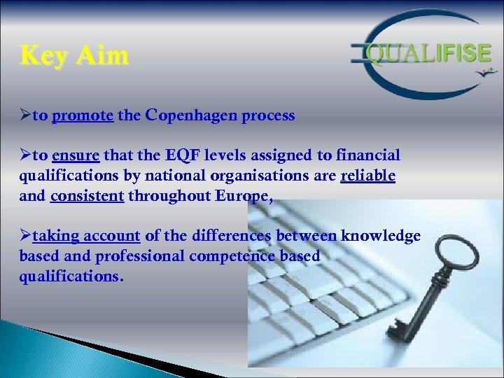 Key Aim Øto promote the Copenhagen process Øto ensure that the EQF levels assigned