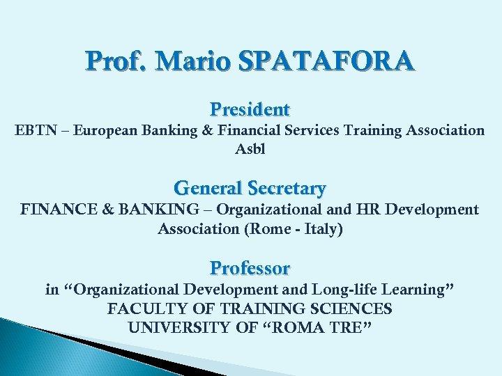 Prof. Mario SPATAFORA President EBTN – European Banking & Financial Services Training Association Asbl
