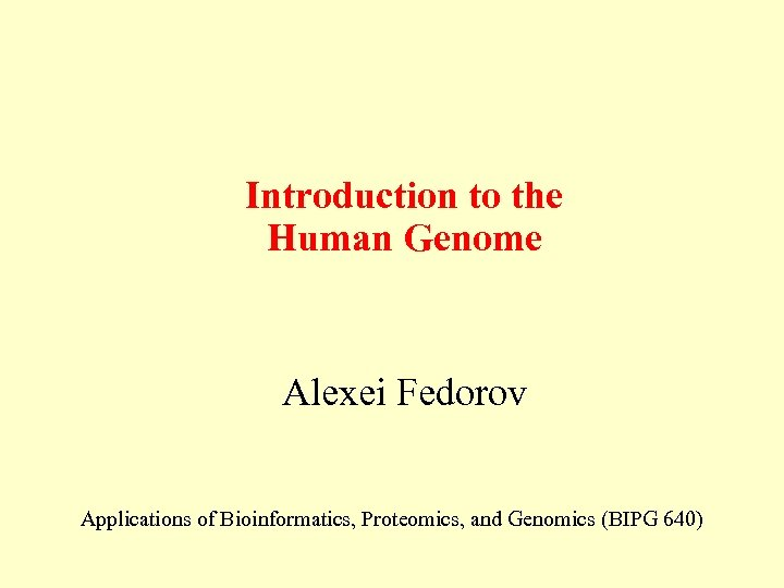 Introduction to the Human Genome Alexei Fedorov Applications of Bioinformatics, Proteomics, and Genomics (BIPG