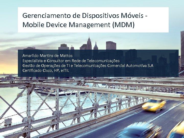 Gerenciamento de Dispositivos Móveis Mobile Device Management (MDM) Amarildo Martins de Mattos Especialista e