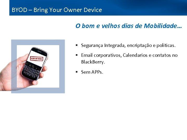 BYOD – Bring Your Owner Device O bom e velhos dias de Mobilidade… §