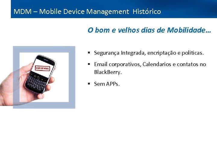 MDM – Mobile Device Management Histórico O bom e velhos dias de Mobilidade… §