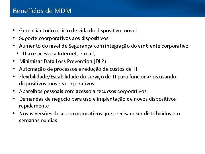 Benefícios de MDM • Gerenciar todo o ciclo de vida do dispositivo móvel •