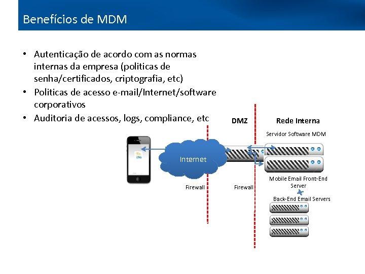 Benefícios de MDM • Autenticação de acordo com as normas internas da empresa (politicas