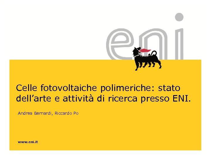 Celle fotovoltaiche polimeriche: stato dell'arte e attività di ricerca presso ENI. Andrea Bernardi, Riccardo