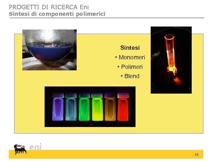 PROGETTI DI RICERCA Eni Sintesi di componenti polimerici Sintesi • Monomeri • Polimeri •