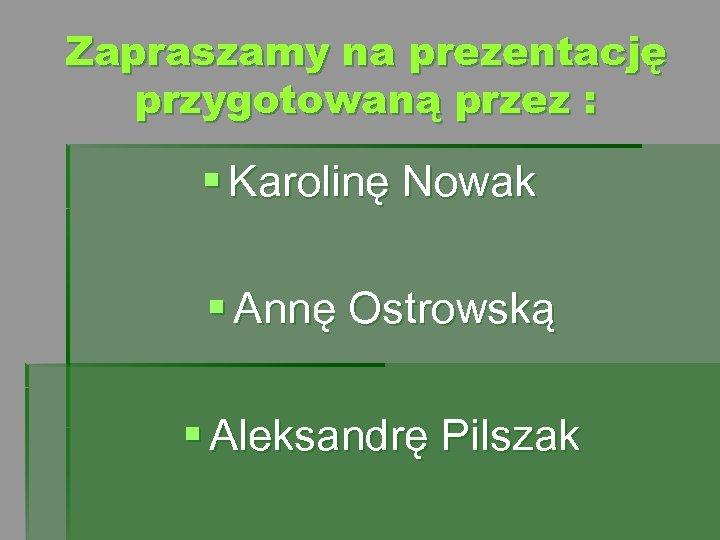 Zapraszamy na prezentację przygotowaną przez : § Karolinę Nowak § Annę Ostrowską § Aleksandrę