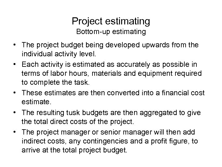 Project estimating Bottom-up estimating • The project budget being developed upwards from the individual