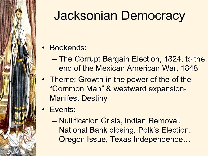 Jacksonian Democracy • Bookends: – The Corrupt Bargain Election, 1824, to the end of