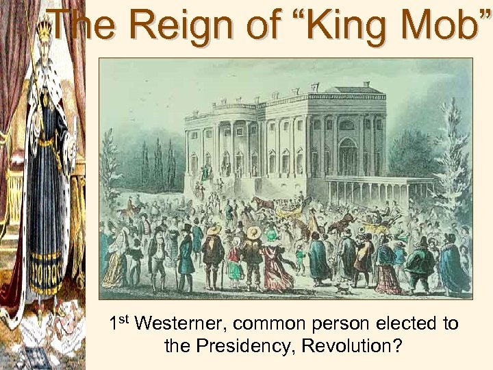 "The Reign of ""King Mob"" 1 st Westerner, common person elected to the Presidency,"