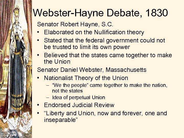 Webster-Hayne Debate, 1830 Senator Robert Hayne, S. C. • Elaborated on the Nullification theory
