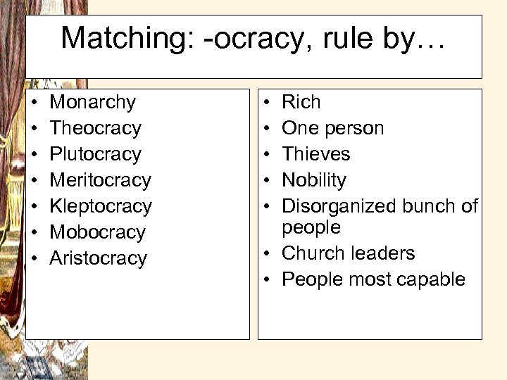 Matching: -ocracy, rule by… • • Monarchy Theocracy Plutocracy Meritocracy Kleptocracy Mobocracy Aristocracy •