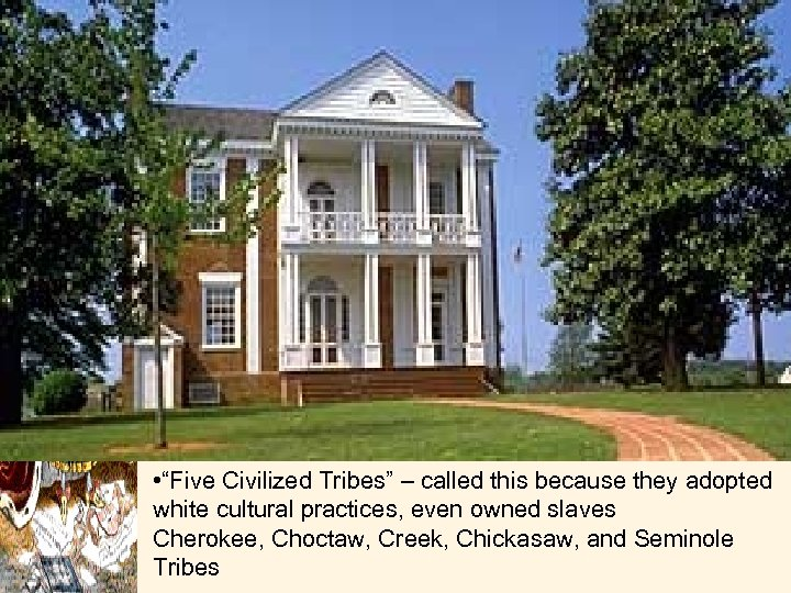 "• ""Five Civilized Tribes"" – called this because they adopted white cultural practices,"