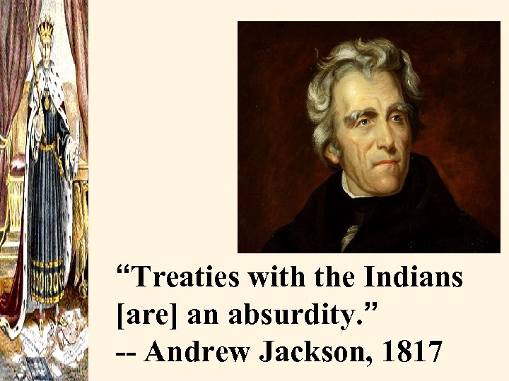 """Treaties with the Indians [are] an absurdity. "" -- Andrew Jackson, 1817"