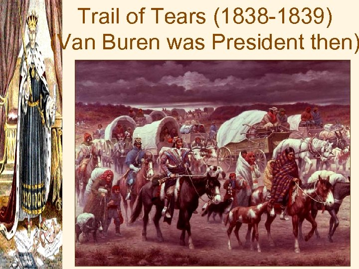 Trail of Tears (1838 -1839) (Van Buren was President then)