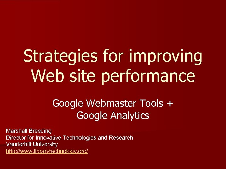 Strategies for improving Web site performance Google Webmaster Tools + Google Analytics Marshall Breeding