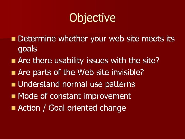 Objective n Determine whether your web site meets its goals n Are there usability