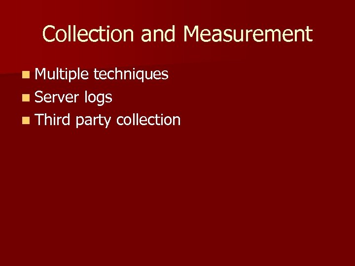 Collection and Measurement n Multiple techniques n Server logs n Third party collection