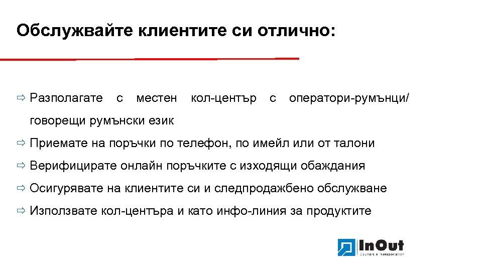Обслужвайте клиентите си отлично: ð Разполагате с местен кол-център с оператори-румънци/ говорещи румънски език