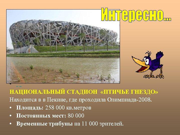 • НАЦИОНАЛЬНЫЙ СТАДИОН «ПТИЧЬЕ ГНЕЗДО» Находится в в Пекине, где проходила Олимпиада-2008. •