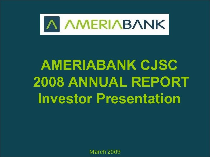 AMERIABANK CJSC 2008 ANNUAL REPORT Investor Presentation March 2009