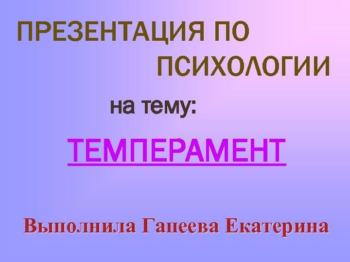 ПРЕЗЕНТАЦИЯ ПО ПСИХОЛОГИИ на тему: ТЕМПЕРАМЕНТ Выполнила Гапеева Екатерина